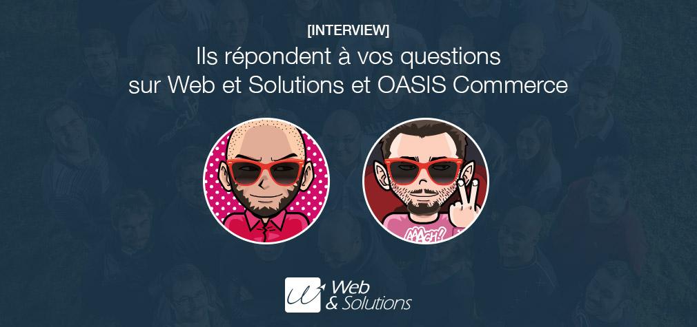 [Interview] Ils répondent à vos questions sur Web et Solutions et OASIS Commerce